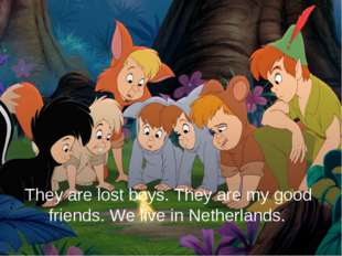 They are lost boys. They are my good friends. We live in Netherlands.