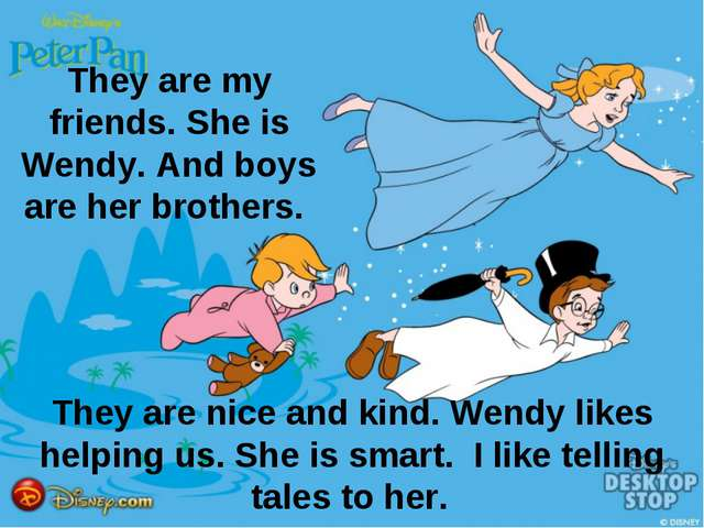 They are my friends. She is Wendy. And boys are her brothers. They are nice a...