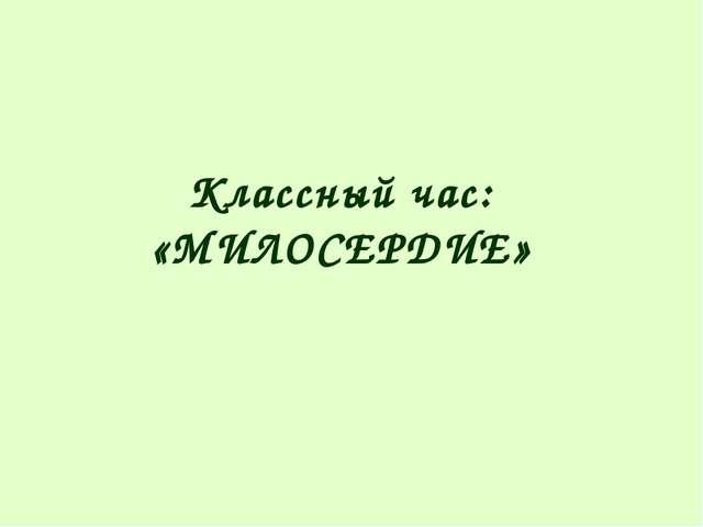Классный час: «МИЛОСЕРДИЕ»