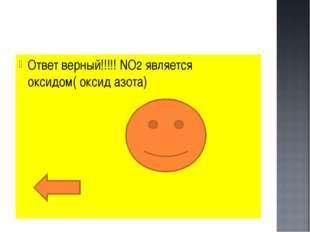 Ответ верный!!!!! NO2 является оксидом( оксид азота)
