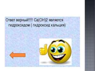 Ответ верный!!!!! Ca(OН)2 является гидроксидом ( гидроксид кальция)