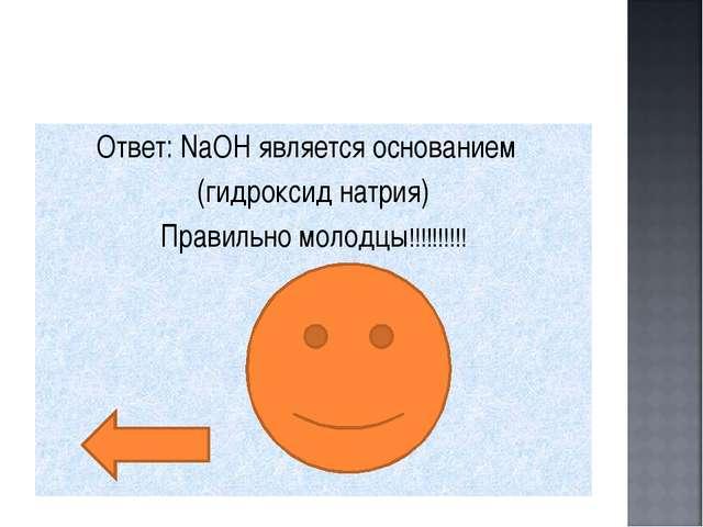Ответ: NaOH является основанием (гидроксид натрия) Правильно молодцы!!!!!!!!!!