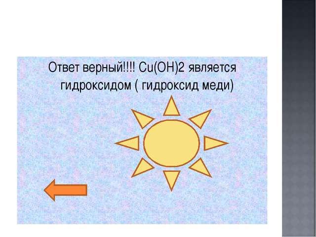 Ответ верный!!!! Сu(OH)2 является гидроксидом ( гидроксид меди)