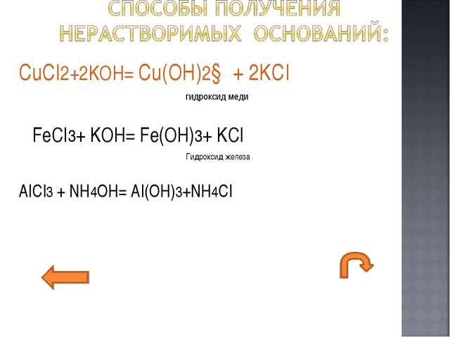 CuCI2+2KOH= Cu(OH)2↓ + 2KCI гидроксид меди FeCI3+ KOH= Fe(OH)3+ KCI Гидроксид...