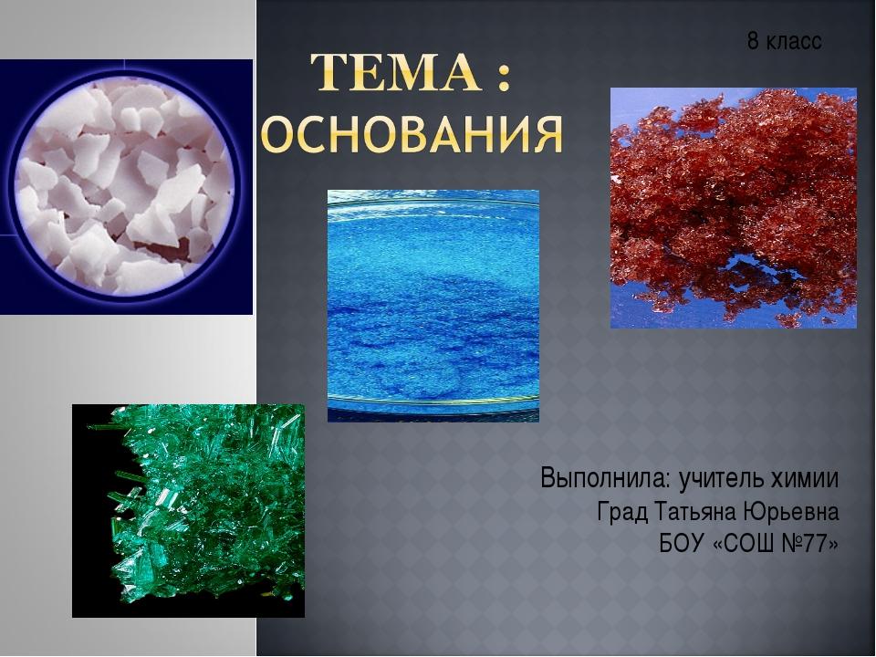 Выполнила: учитель химии Град Татьяна Юрьевна БОУ «СОШ №77» 8 класс