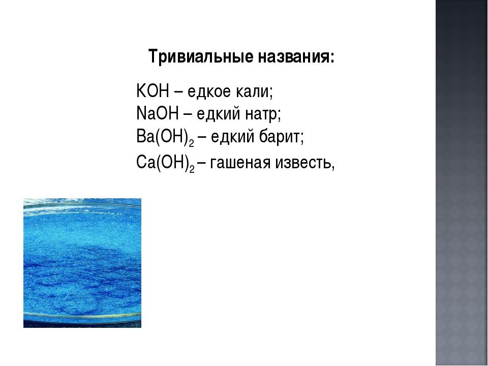 КОН – едкое кали; NaOH – едкий натр; Ba(OH)2 – едкий барит; Са(ОН)2 – гаш...