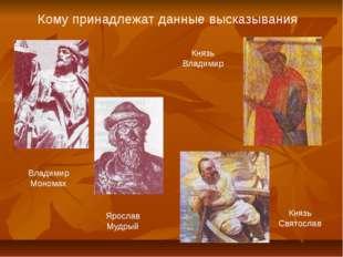 Кому принадлежат данные высказывания Владимир Мономах Ярослав Мудрый Князь Св