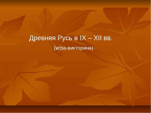 Древняя Русь в IX – XII вв. (игра-викторина)