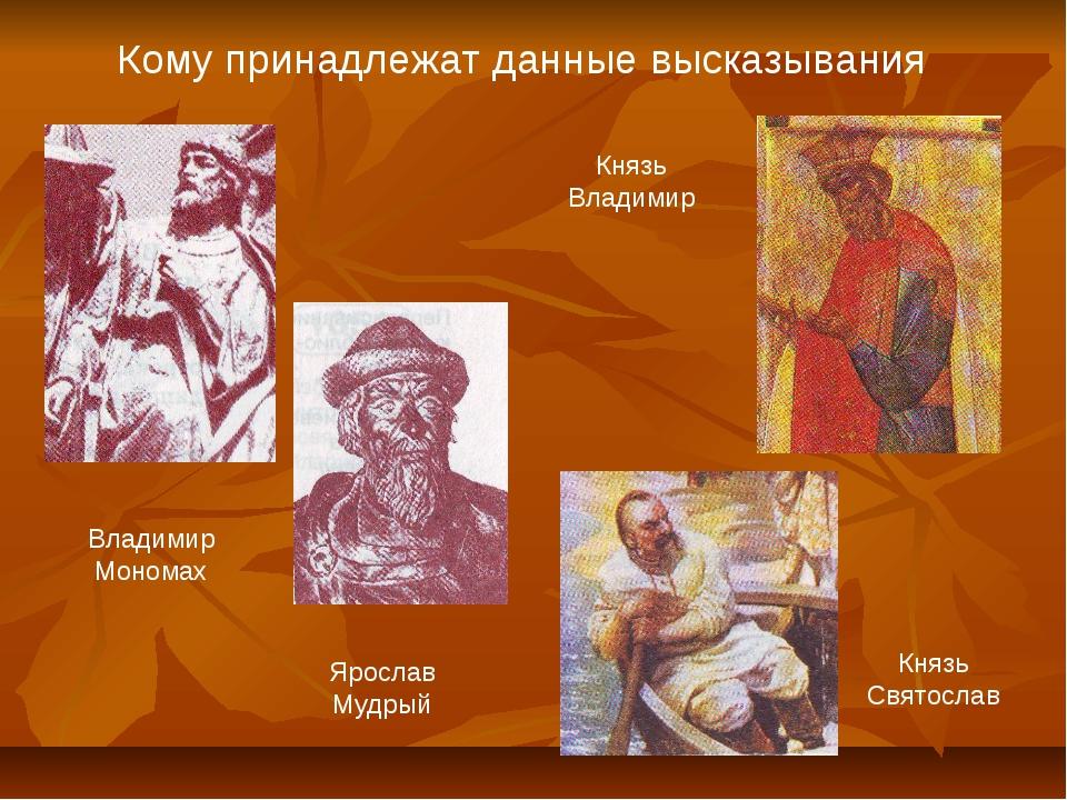 Кому принадлежат данные высказывания Владимир Мономах Ярослав Мудрый Князь Св...