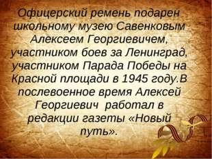 Офицерский ремень подарен школьному музею Савенковым Алексеем Георгиевичем,