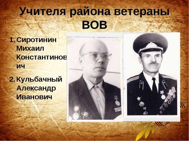 Учителя района ветераны ВОВ Сиротинин Михаил Константинович Кульбачный Алекса...