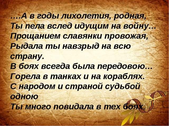 ….А в годы лихолетия, родная, Ты пела вслед идущим на войну… Прощанием славян...