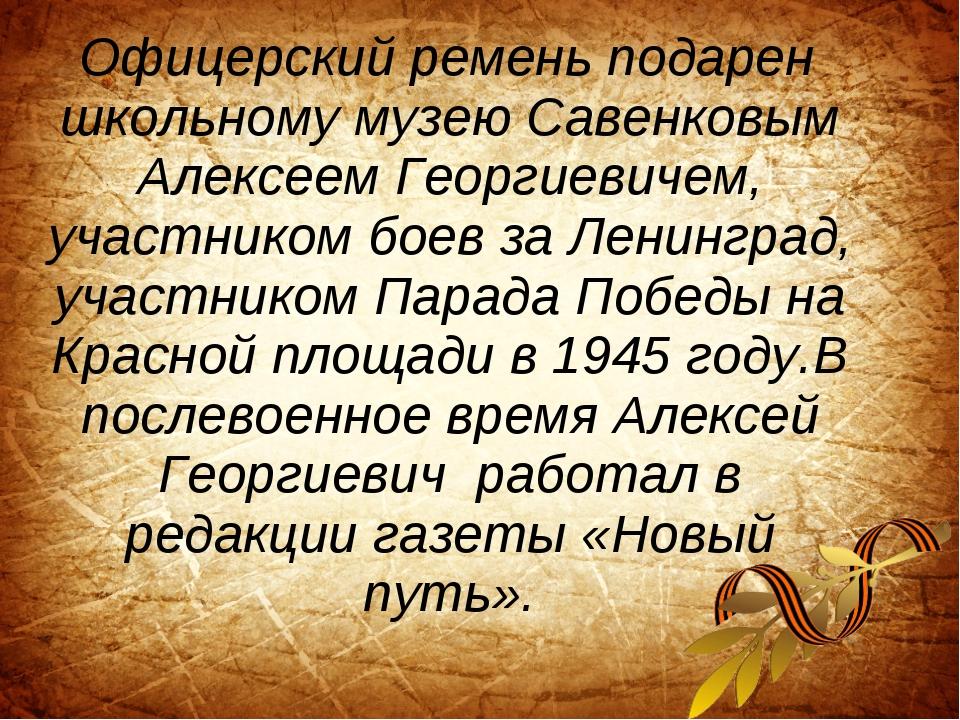 Офицерский ремень подарен школьному музею Савенковым Алексеем Георгиевичем,...