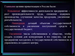 Главными целями приватизации в России были: Повышение эффективности деятельно
