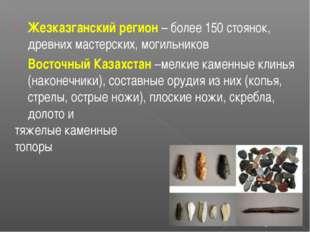 Жезказганский регион – более 150 стоянок, древних мастерских, могильников Вос