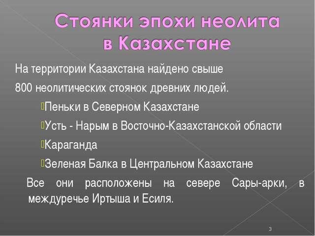 На территории Казахстана найдено свыше 800 неолитических стоянок древних люде...