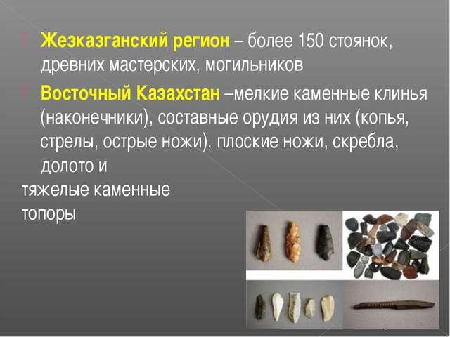 Жезказганский регион – более 150 стоянок, древних мастерских, могильников Вос...