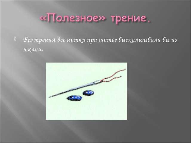 Без трения все нитки при шитье выскальзывали бы из ткани.