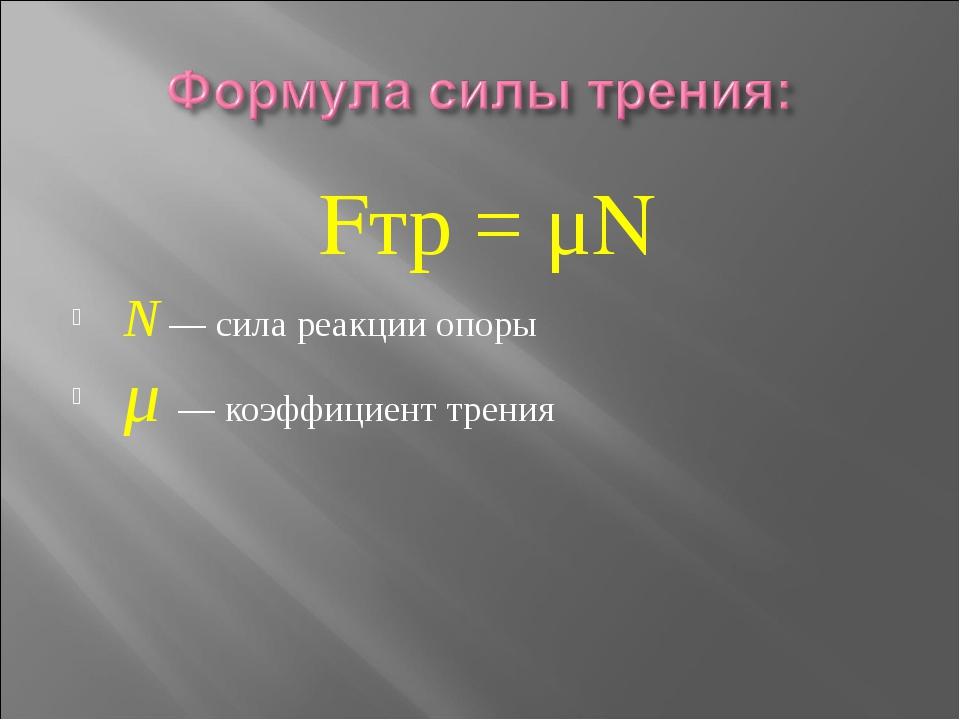Fтр = μN N— сила реакции опоры μ— коэффициент трения