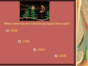 When were electric Christmas lights first used? 1) 1906 2) 1796 3) 1923 4) 1895