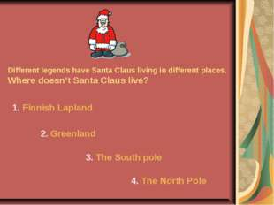 Different legends have Santa Claus living in different places. Where doesn't