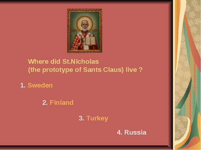 Where did St.Nicholas (the prototype of Sants Claus) live ? 1. Sweden 2. Finl...