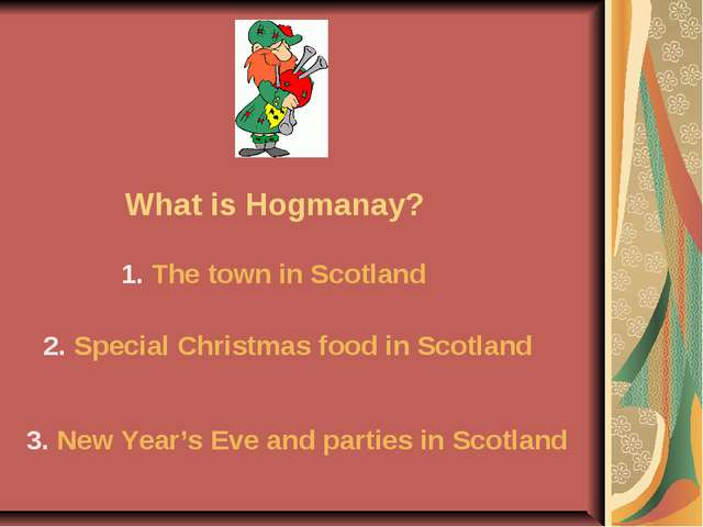 What is Hogmanay? 1. The town in Scotland 2. Special Christmas food in Scotla...
