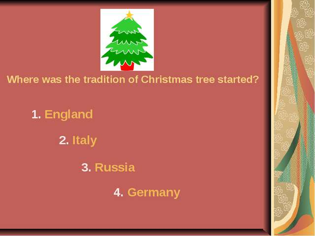 Where was the tradition of Christmas tree started? 1. England 2. Italy 3. Rus...