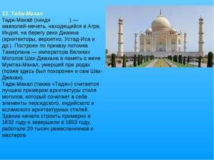 13. Тадж-Махал Тадж-Маха́л (хинди ताज महल)— мавзолей-мечеть, находящийся в А
