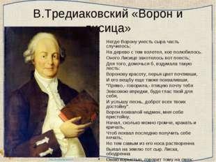В.Тредиаковский «Ворон и лисица» Негде Ворону унесть сыра часть случилось; На
