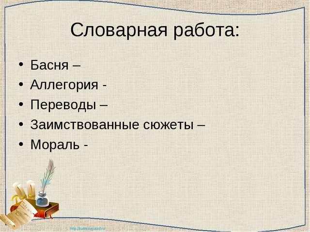 Словарная работа: Басня – Аллегория - Переводы – Заимствованные сюжеты – Мора...