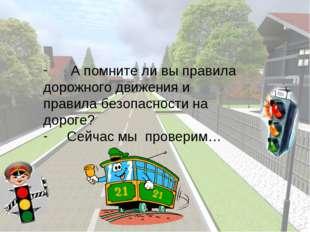 А помните ли вы правила дорожного движения и  правила безопасности на дорог