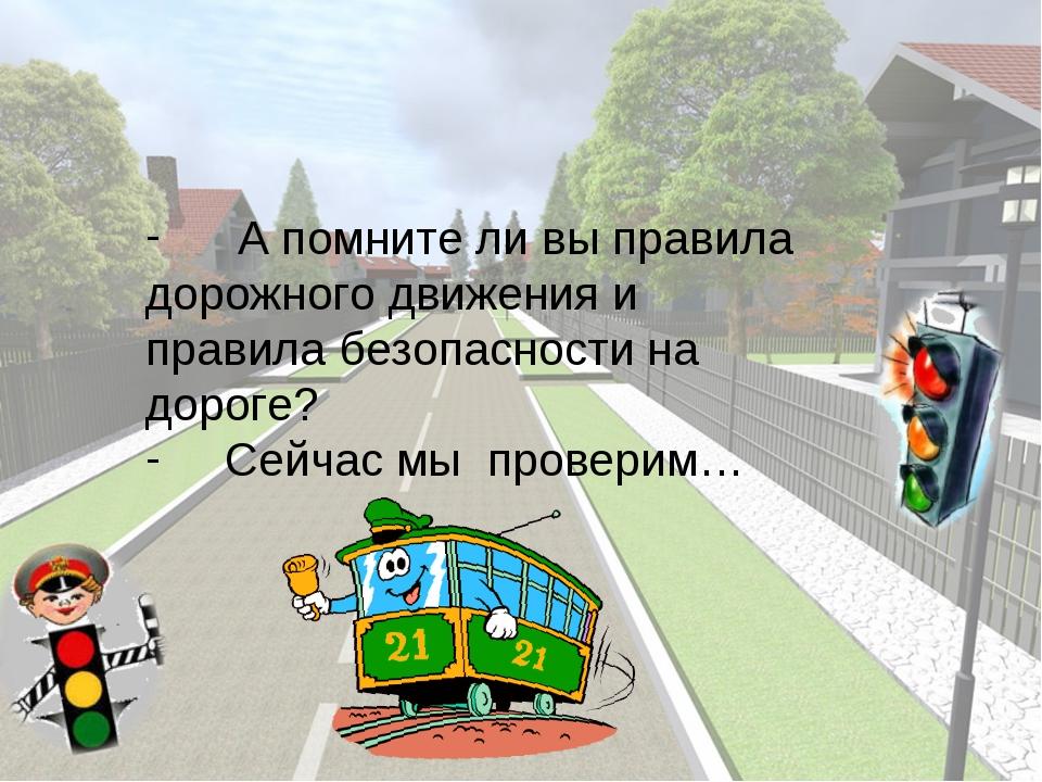 А помните ли вы правила дорожного движения и  правила безопасности на дорог...