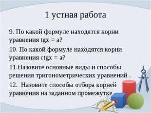 1 устная работа 9. По какой формуле находятся корни уравнения tgx = a? 10. По