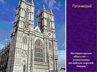 Вестминстерское аббатство —усыпальница английских королей. Лондон.