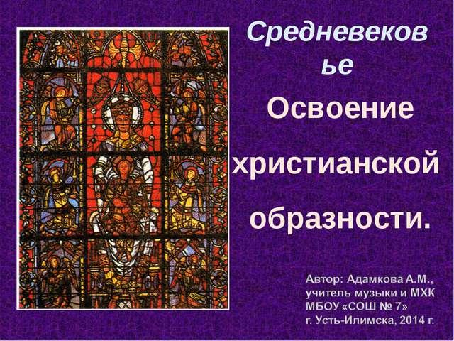 Средневековье Освоение христианской образности.