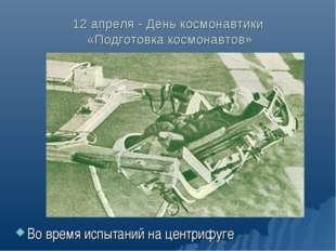 12 апреля - День космонавтики «Подготовка космонавтов» Во время испытаний на