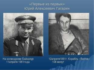 «Первые из первых» Юрий Алексеевич Гагарин На космодроме Байканур 11апреля 19