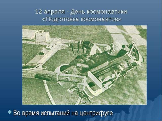 12 апреля - День космонавтики «Подготовка космонавтов» Во время испытаний на...