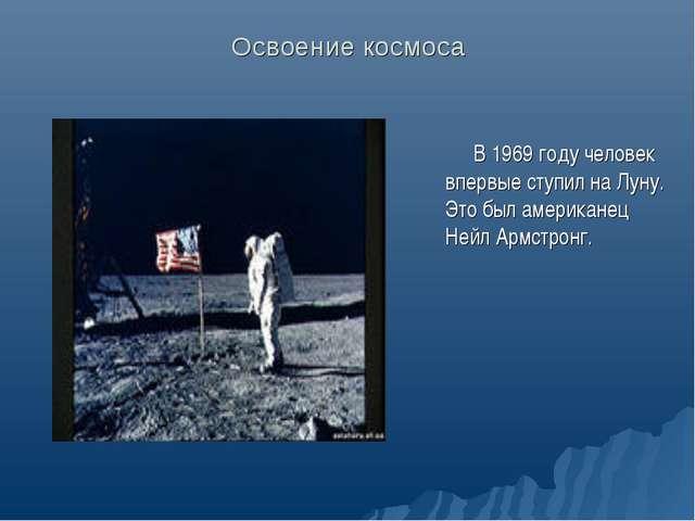 Освоение космоса В 1969 году человек впервые ступил на Луну. Это был американ...