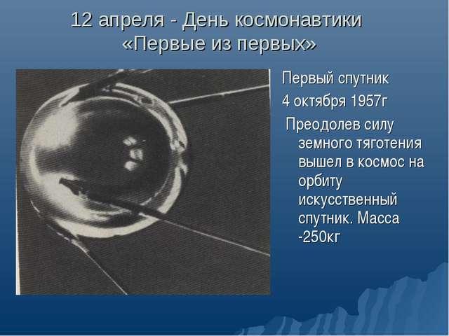 12 апреля - День космонавтики «Первые из первых» Первый спутник 4 октября 195...