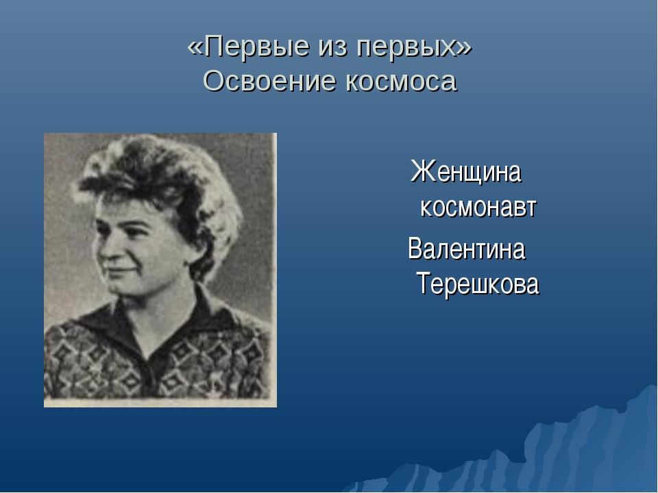 «Первые из первых» Освоение космоса Женщина космонавт Валентина Терешкова