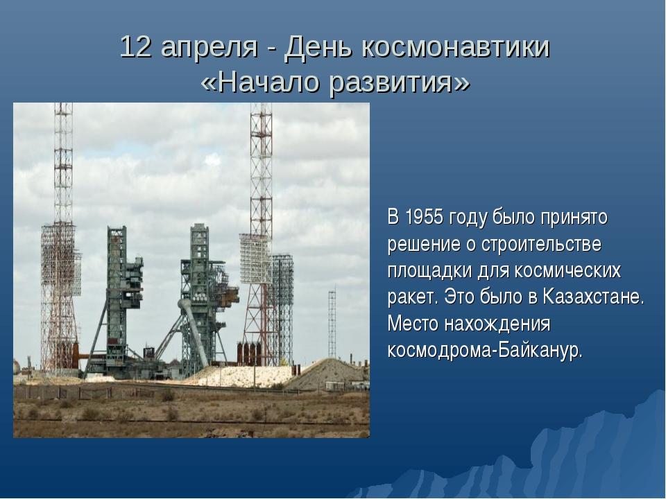 12 апреля - День космонавтики «Начало развития» В 1955 году было принято реше...