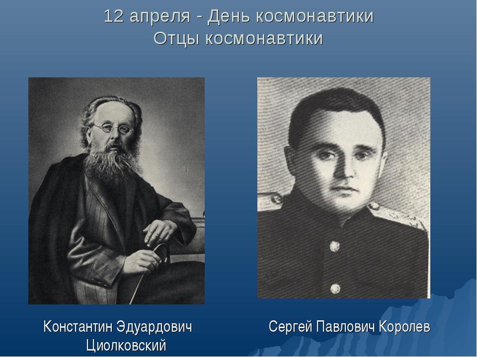 12 апреля - День космонавтики Отцы космонавтики Константин Эдуардович Циолков...