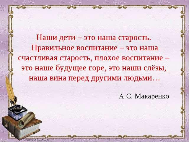 Наши дети – это наша старость. Правильное воспитание – это наша счастливая ст...