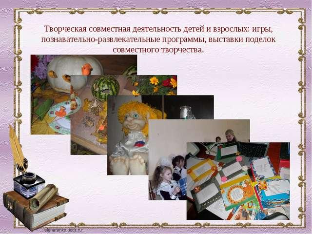 Творческая совместная деятельность детей и взрослых: игры, познавательно-разв...