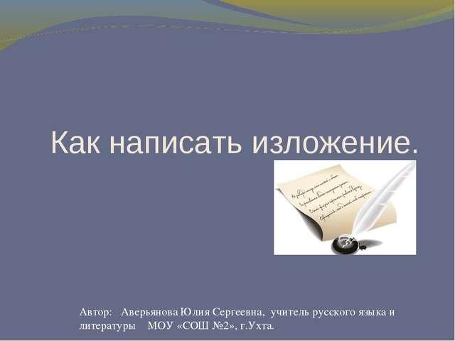 Как написать изложение. Автор: Аверьянова Юлия Сергеевна, учитель русского яз...