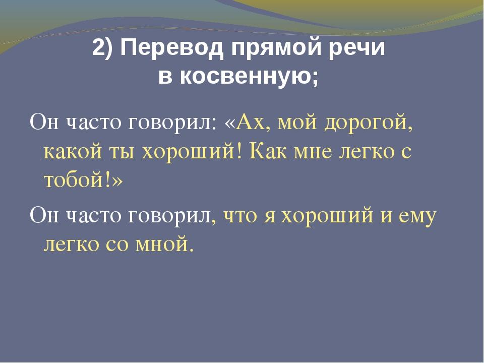 2) Перевод прямой речи в косвенную; Он часто говорил: «Ах, мой дорогой, какой...