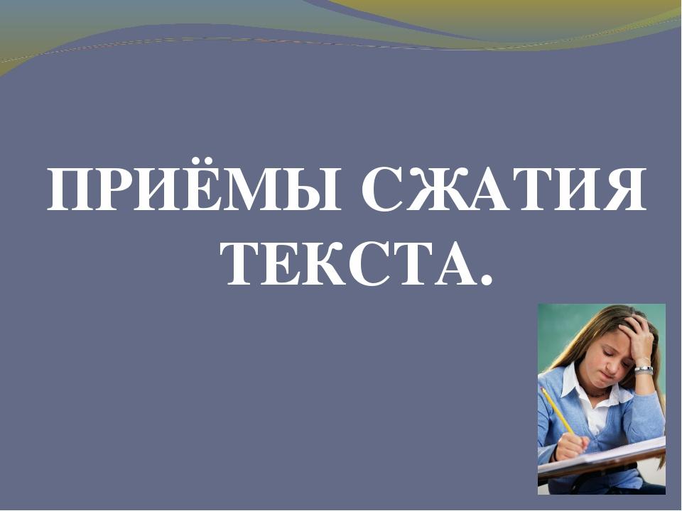 ПРИЁМЫ СЖАТИЯ ТЕКСТА.