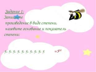 Задание 1: Запишите произведение в виде степени, назовите основание и показа